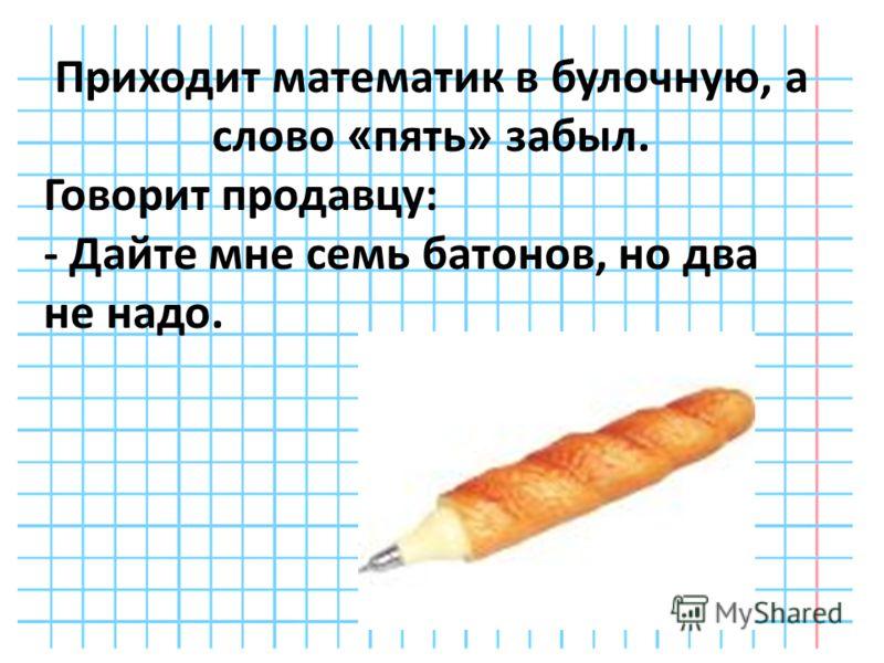 Приходит математик в булочную, а слово « пять » забыл. Говорит продавцу: - Дайте мне семь батонов, но два не надо.