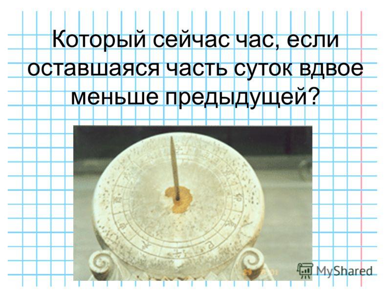 Который сейчас час, если оставшаяся часть суток вдвое меньше предыдущей?