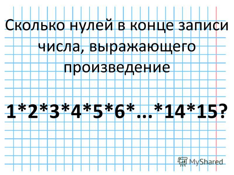 Сколько нулей в конце записи числа, выражающего произведение 1*2*3*4*5*6*...*14*15?
