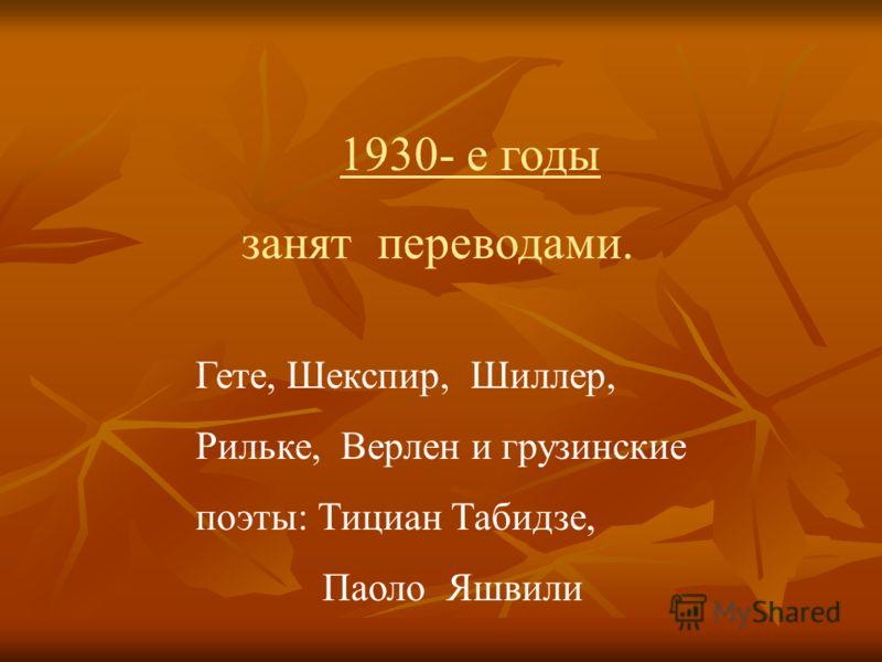 1930- е годы занят переводами. Гете, Шекспир, Шиллер, Рильке, Верлен и грузинские поэты: Тициан Табидзе, Паоло Яшвили