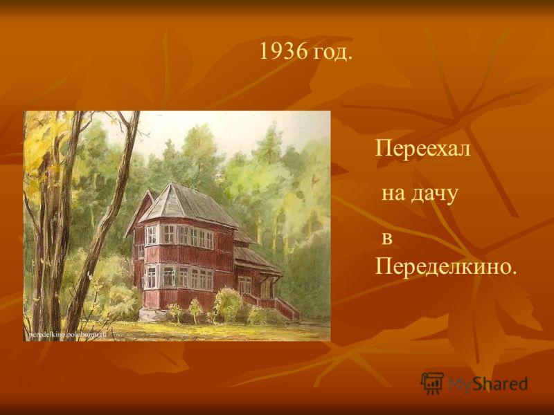 1936 год. Переехал на дачу в Переделкино.