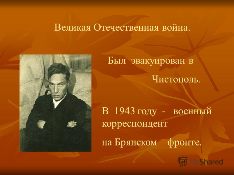 Великая Отечественная война. Был эвакуирован в Чистополь. В 1943 году - военный корреспондент на Брянском фронте.