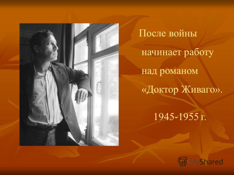 После войны начинает работу над романом «Доктор Живаго». 1945-1955 г.