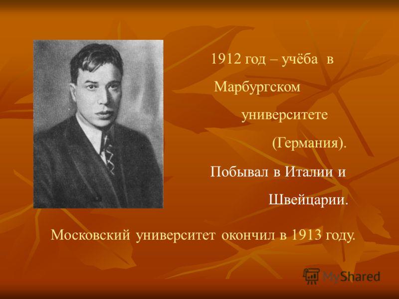 1912 год – учёба в Марбургском университете (Германия). Побывал в Италии и Швейцарии. Московский университет окончил в 1913 году.