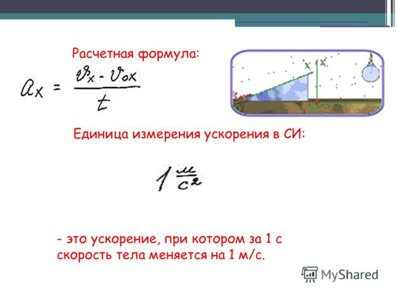 Расчетная формула: Единица измерения ускорения в СИ: - это ускорение, при котором за 1 с скорость тела меняется на 1 м/c.