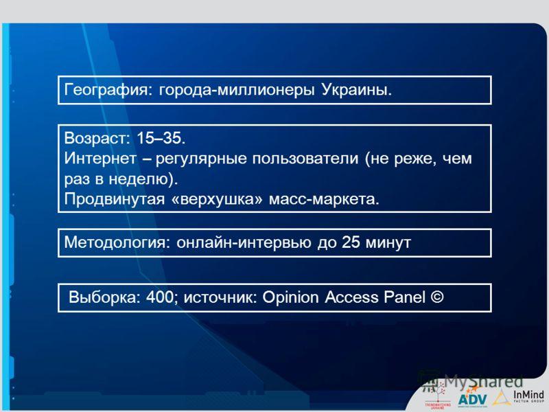 Методология : онлайн-интервью до 25 минут География : города-миллио неры Украины. Выборка : 400; источник : Opinion Access Panel © Возраст : 1 5–35. Интернет – регулярные пользователи (не реже, чем раз в неделю). Продвинутая « верхушка » масс-маркета