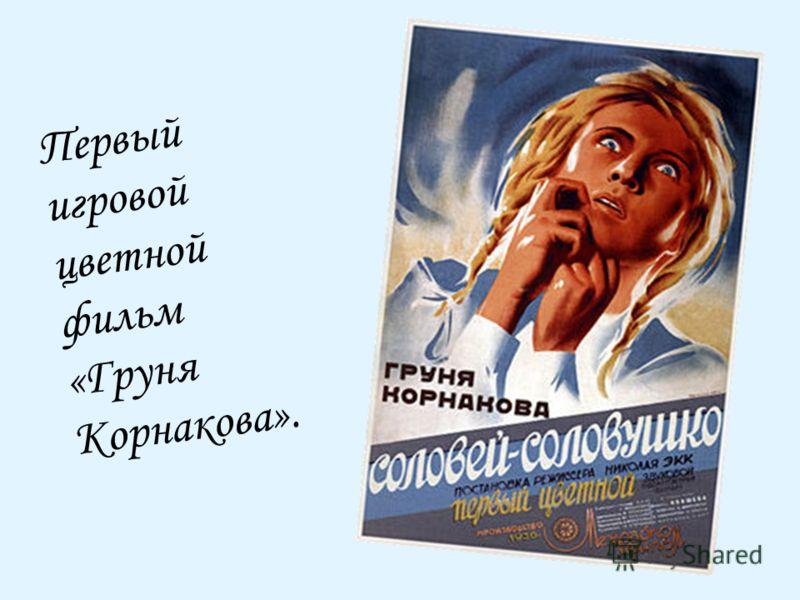Первый игровой цветной фильм «Груня Корнакова».