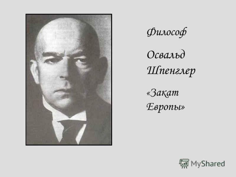 Философ Освальд Шпенглер « Закат Европы»