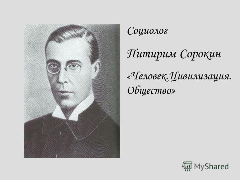 Социолог Питирим Сорокин « Человек.Цивилизация. Общество»