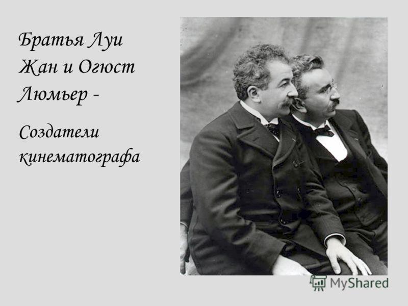 Братья Луи Жан и Огюст Люмьер - Создатели кинематографа