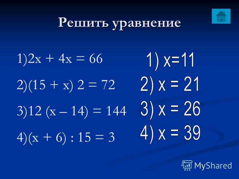 Решить уравнение 1)2х + 4х = 66 2)(15 + х) 2 = 72 3)12 (х – 14) = 144 4)(х + 6) : 15 = 3