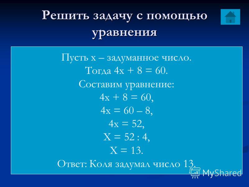 Решить задачу с помощью уравнения Коля задумал число, умножил его на 4 и к произведению прибавил 8. В результате он получил 60. Какое число задумал Коля Пусть х – задуманное число. Тогда 4х + 8 = 60. Составим уравнение: 4х + 8 = 60, 4х = 60 – 8, 4х =