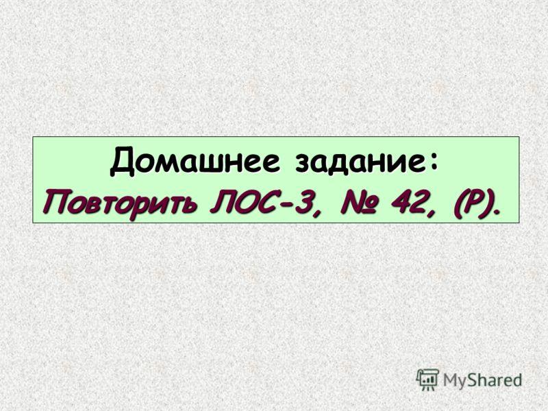 Домашнее задание: Повторить ЛОС-3, 42, (Р).