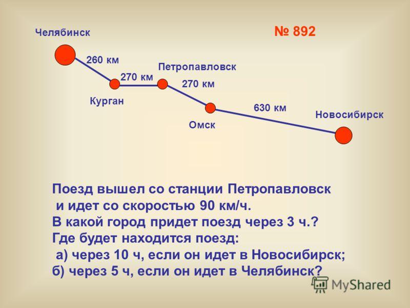 892 Челябинск Петропавловск Курган Омск Новосибирск 260 км 270 км 630 км Поезд вышел со станции Петропавловск и идет со скоростью 90 км/ч. В какой город придет поезд через 3 ч.? Где будет находится поезд: а) через 10 ч, если он идет в Новосибирск; б)