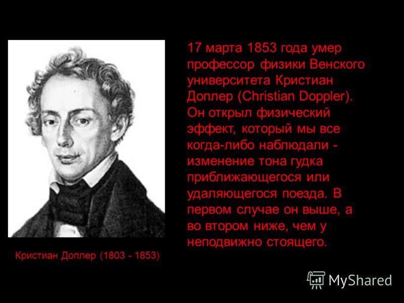17 марта 1853 года умер профессор физики Венского университета Кристиан Доплер (Christian Doppler). Он открыл физический эффект, который мы все когда-либо наблюдали - изменение тона гудка приближающегося или удаляющегося поезда. В первом случае он вы