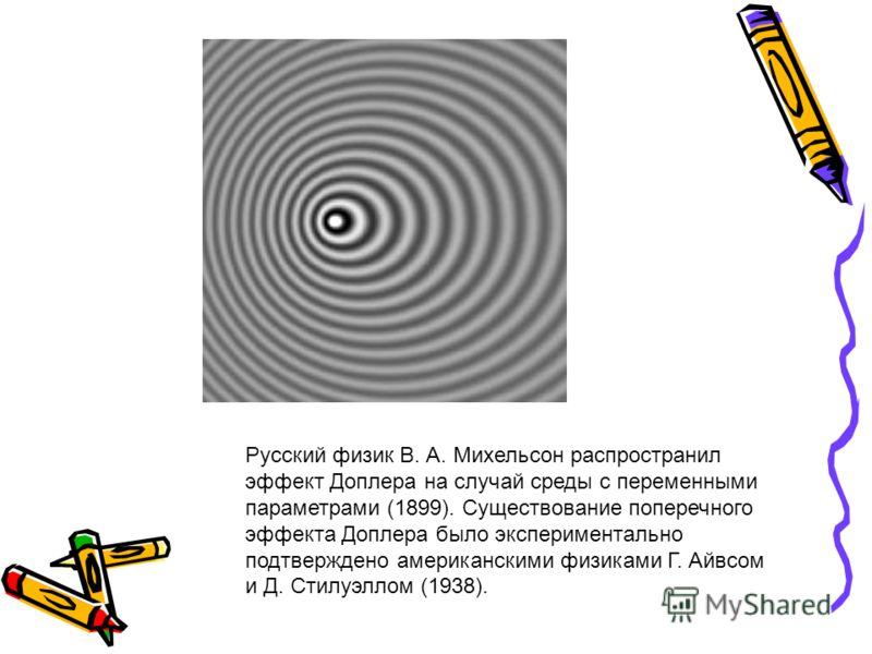 Русский физик В. А. Михельсон распространил эффект Доплера на случай среды с переменными параметрами (1899). Существование поперечного эффекта Доплера было экспериментально подтверждено американскими физиками Г. Айвсом и Д. Стилуэллом (1938).