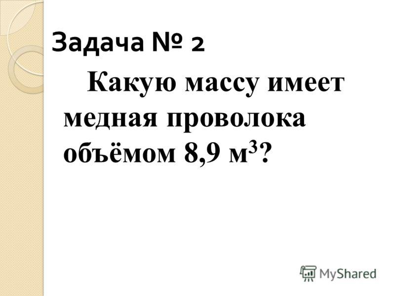 Задача 2 Какую массу имеет медная проволока объёмом 8,9 м 3 ?