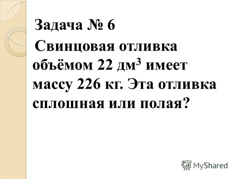 Задача 6 Свинцовая отливка объёмом 22 дм 3 имеет массу 226 кг. Эта отливка сплошная или полая?