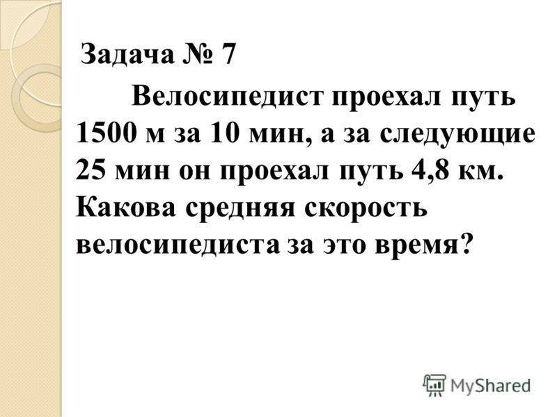 Задача 7 Велосипедист проехал путь 1500 м за 10 мин, а за следующие 25 мин он проехал путь 4,8 км. Какова средняя скорость велосипедиста за это время?