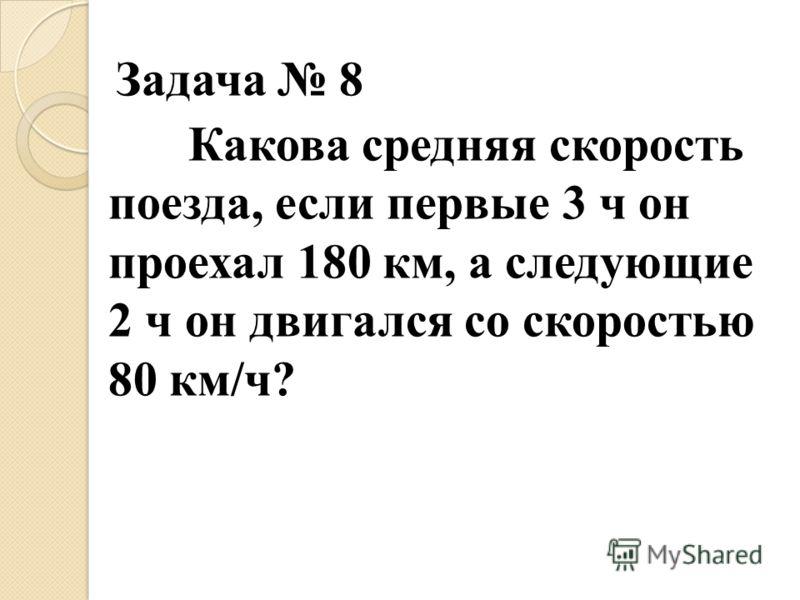 Задача 8 Какова средняя скорость поезда, если первые 3 ч он проехал 180 км, а следующие 2 ч он двигался со скоростью 80 км/ч?