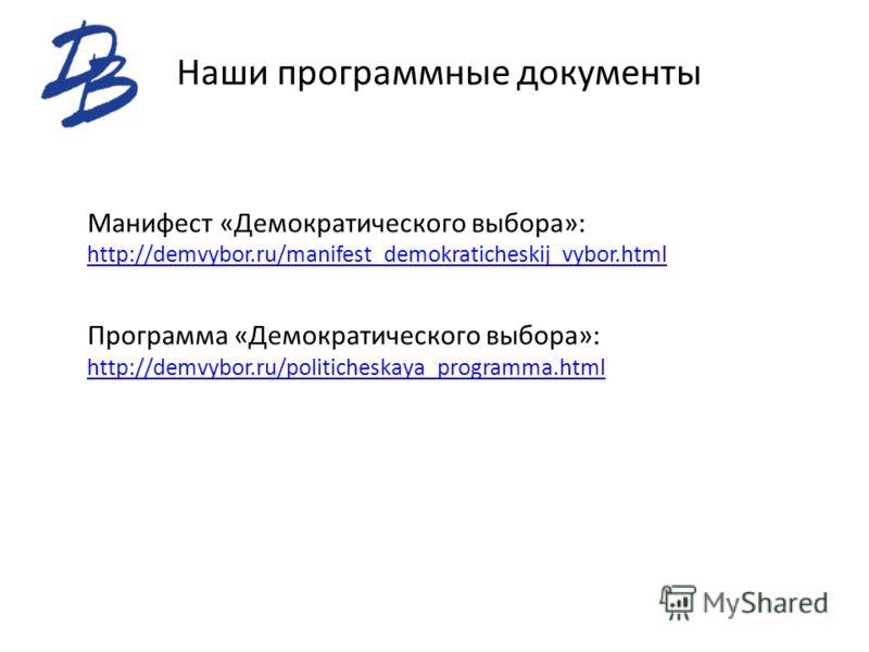 Наши программные документы Манифест «Демократического выбора»: http://demvybor.ru/manifest_demokraticheskij_vybor.html http://demvybor.ru/manifest_demokraticheskij_vybor.html Программа «Демократического выбора»: http://demvybor.ru/politicheskaya_prog