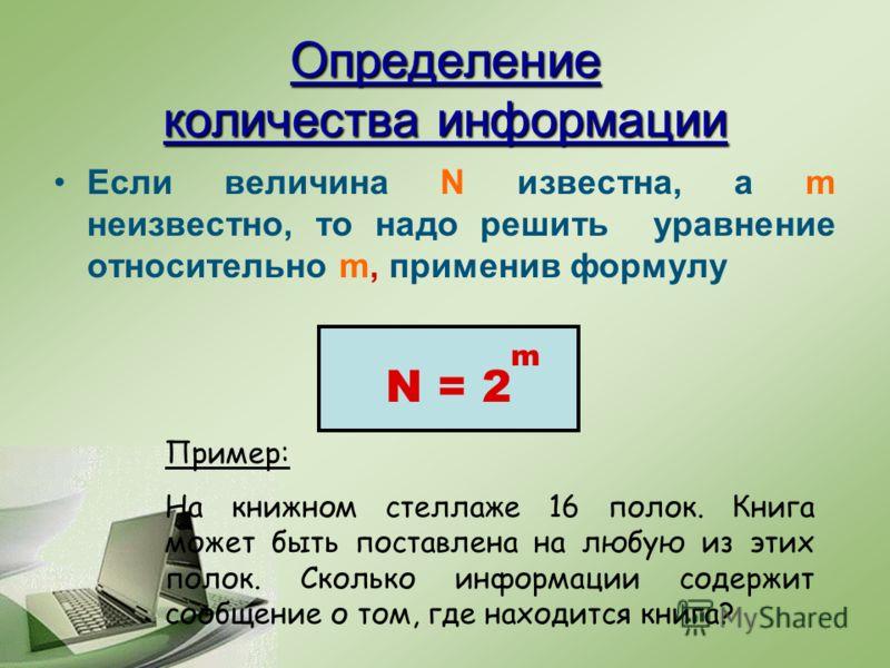 Определение количества информации Если величина N известна, а m неизвестно, то надо решить уравнение относительно m, применив формулу m N = 2 Пример: На книжном стеллаже 16 полок. Книга может быть поставлена на любую из этих полок. Сколько информации