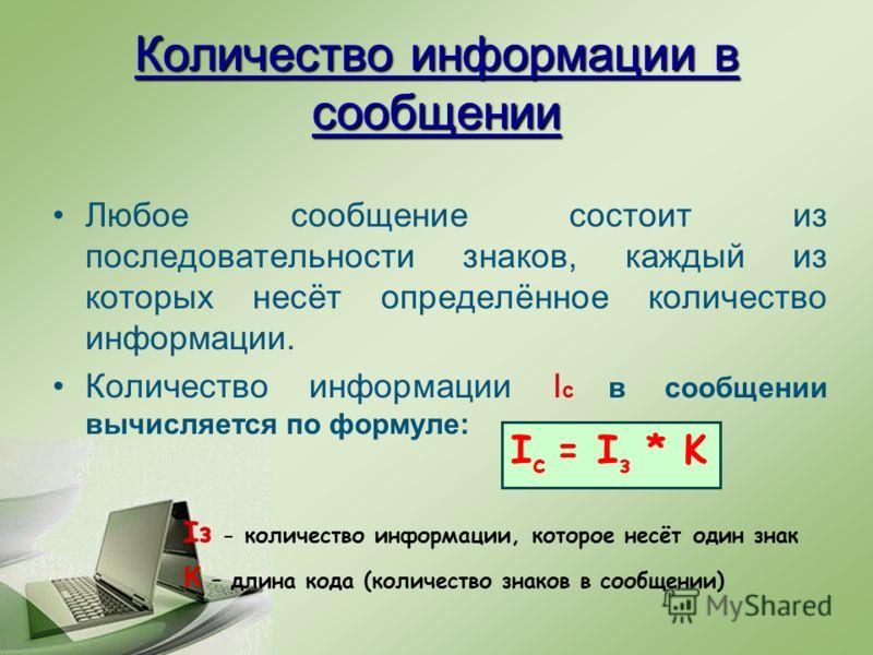 Количество информации в сообщении Любое сообщение состоит из последовательности знаков, каждый из которых несёт определённое количество информации. Количество информации I c в сообщении вычисляется по формуле: I c = I з * K Iз - количество информации