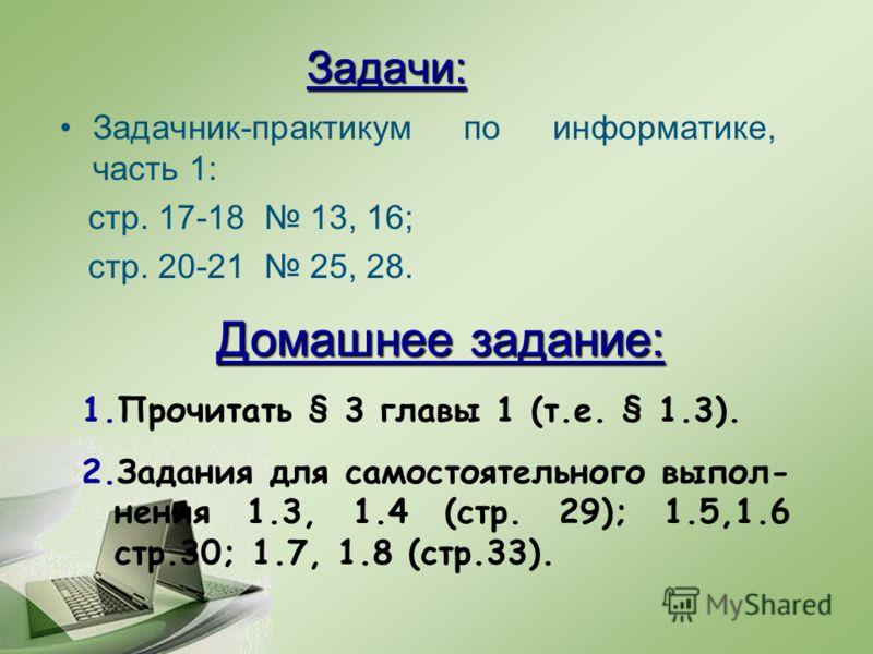 Задачи: Задачник-практикум по информатике, часть 1: стр. 17-18 13, 16; стр. 20-21 25, 28. Домашнее задание: 1.Прочитать § 3 главы 1 (т.е. § 1.3). 2.Задания для самостоятельного выпол- нения 1.3, 1.4 (стр. 29); 1.5,1.6 стр.30; 1.7, 1.8 (стр.33).