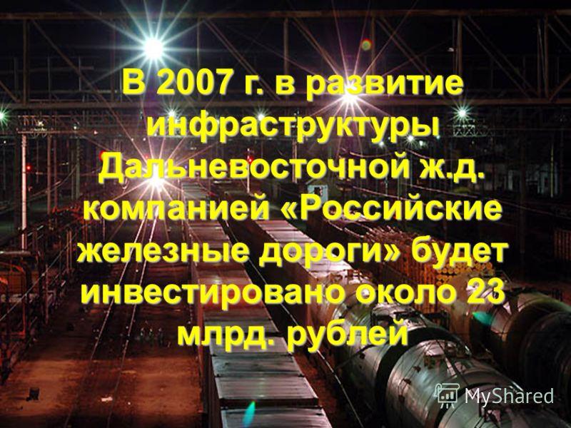 В 2007 г. в развитие инфраструктуры Дальневосточной ж.д. компанией «Российские железные дороги» будет инвестировано около 23 млрд. рублей