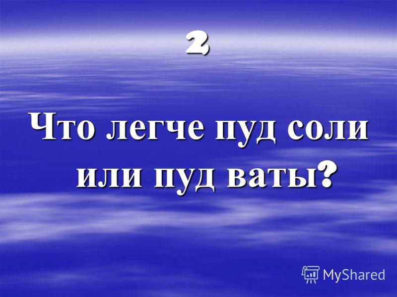 2 Что легче пуд соли или пуд ваты ?