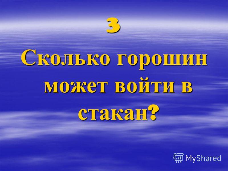 3 Сколько горошин может войти в стакан ?