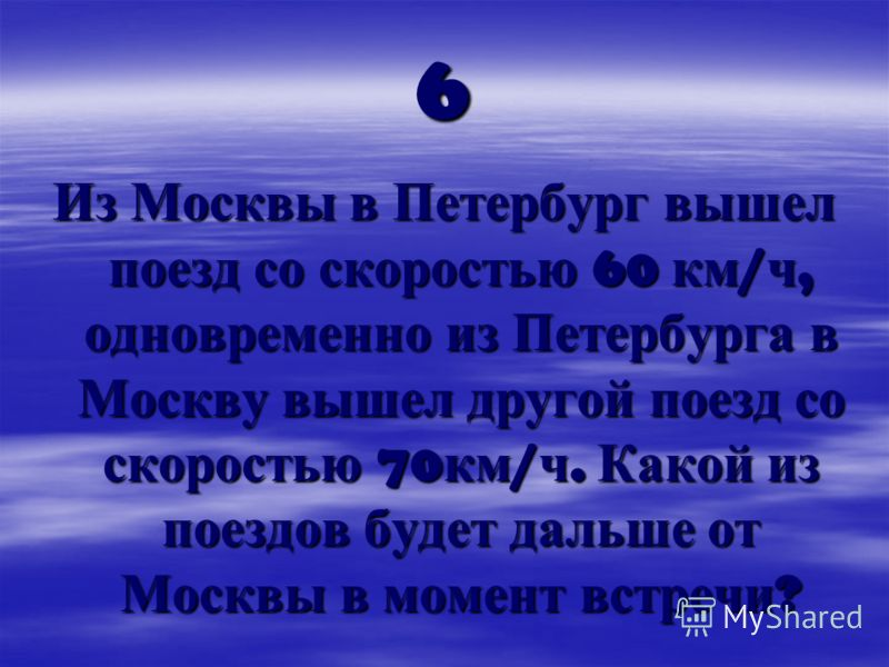 6 Из Москвы в Петербург вышел поезд со скоростью 60 км / ч, одновременно из Петербурга в Москву вышел другой поезд со скоростью 70 км / ч. Какой из поездов будет дальше от Москвы в момент встречи ?