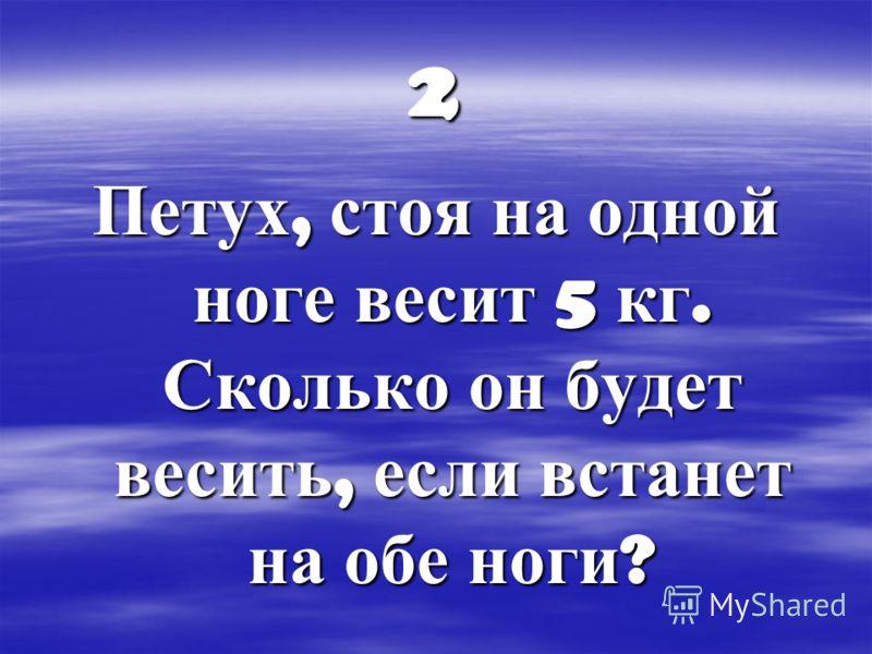 2 Петух, стоя на одной ноге весит 5 кг. Сколько он будет весить, если встанет на обе ноги ?