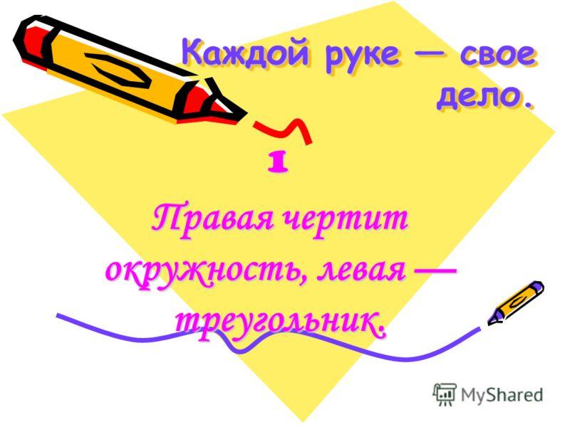 Каждой руке свое дело. Каждой руке свое дело. 1 Правая чертит окружность, левая треугольник.
