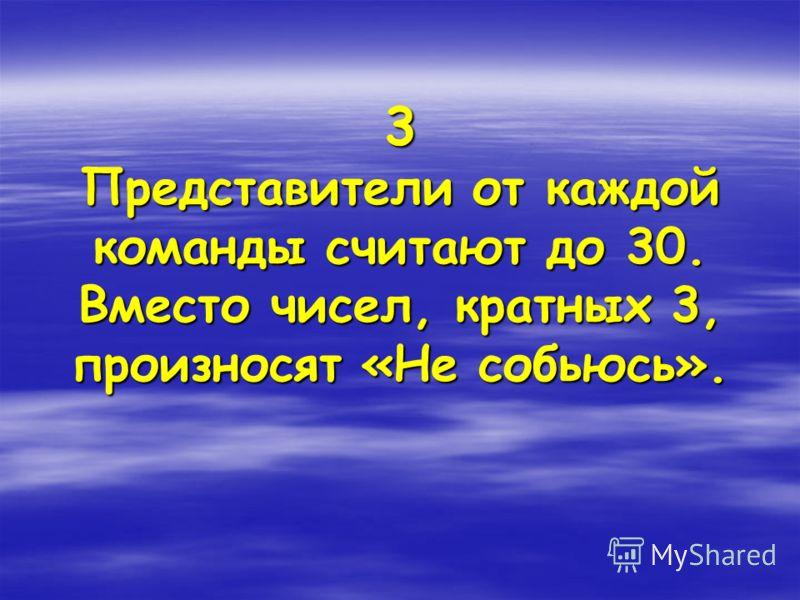 3 Представители от каждой команды считают до 30. Вместо чисел, кратных 3, произносят «Не собьюсь».
