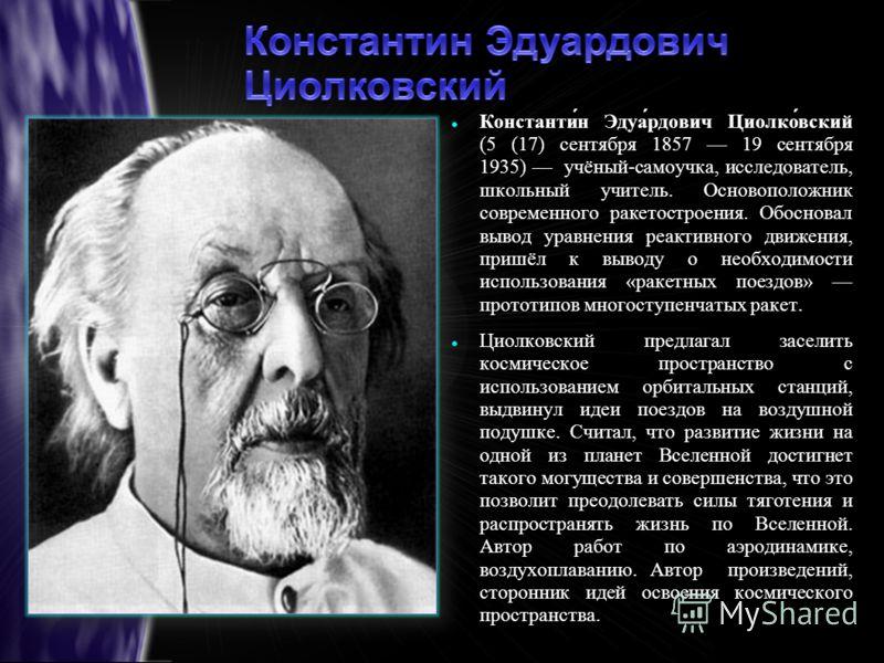 Константин Эдуардович Циолковский (5 (17) сентября 1857 19 сентября 1935) учёный-самоучка, исследователь, школьный учитель. Основоположник современного ракетостроения. Обосновал вывод уравнения реактивного движения, пришёл к выводу о необходимости ис