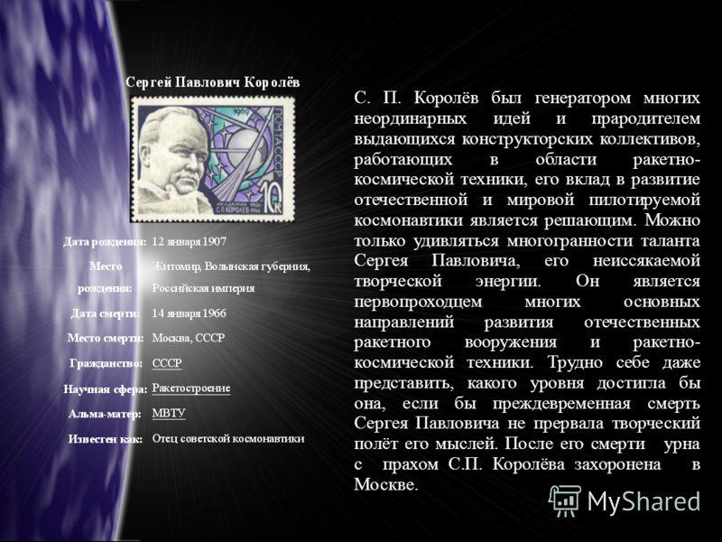С. П. Королёв был генератором многих неординарных идей и прародителем выдающихся конструкторских коллективов, работающих в области ракетно- космической техники, его вклад в развитие отечественной и мировой пилотируемой космонавтики является решающим.