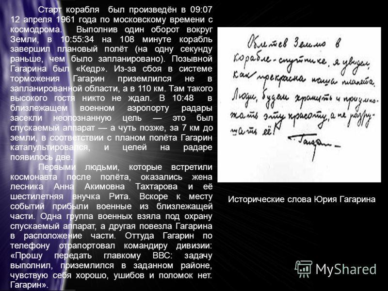 Старт корабля был произведён в 09:07 12 апреля 1961 года по московскому времени с космодрома. Выполнив один оборот вокруг Земли, в 10:55:34 на 108 минуте корабль завершил плановый полёт (на одну секунду раньше, чем было запланировано). Позывной Гагар