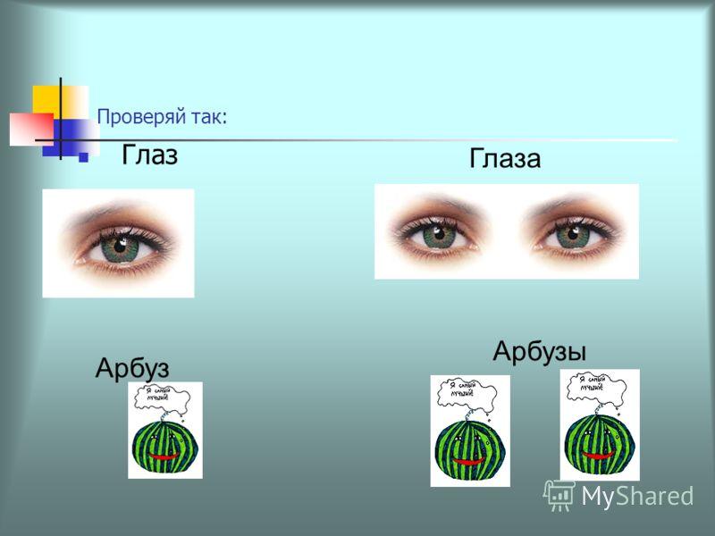 Проверяй так: Глаз Глаза Арбуз Арбузы