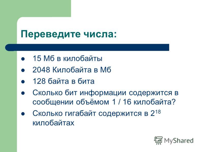 Переведите числа: 15 Мб в килобайты 2048 Килобайта в Мб 128 байта в бита Сколько бит информации содержится в сообщении объёмом 1 / 16 килобайта? Сколько гигабайт содержится в 2 18 килобайтах