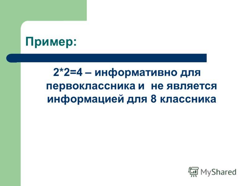 Пример: 2*2=4 – информативно для первоклассника и не является информацией для 8 классника