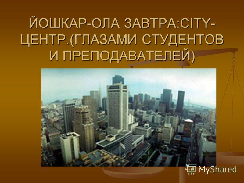 ЙОШКАР-ОЛА ЗАВТРА:CITY- ЦЕНТР.(ГЛАЗАМИ СТУДЕНТОВ И ПРЕПОДАВАТЕЛЕЙ)