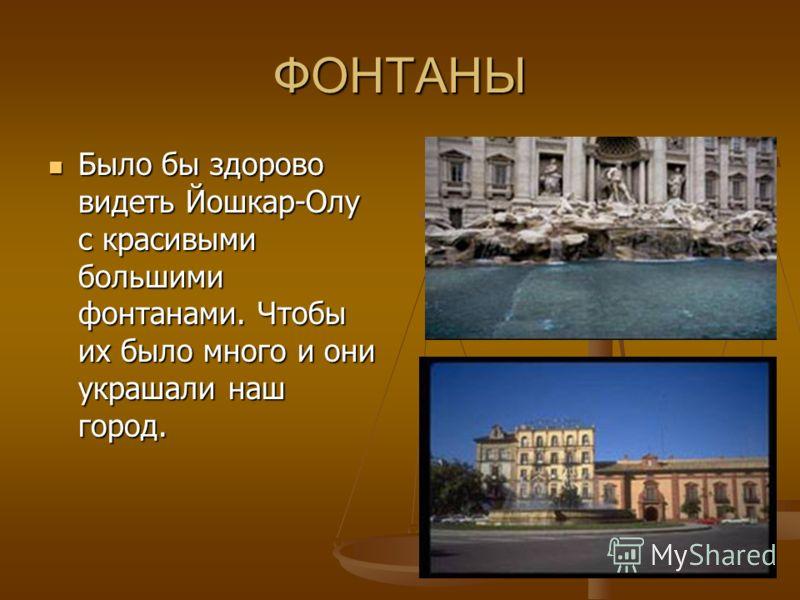 ФОНТАНЫ Было бы здорово видеть Йошкар-Олу с красивыми большими фонтанами. Чтобы их было много и они украшали наш город.