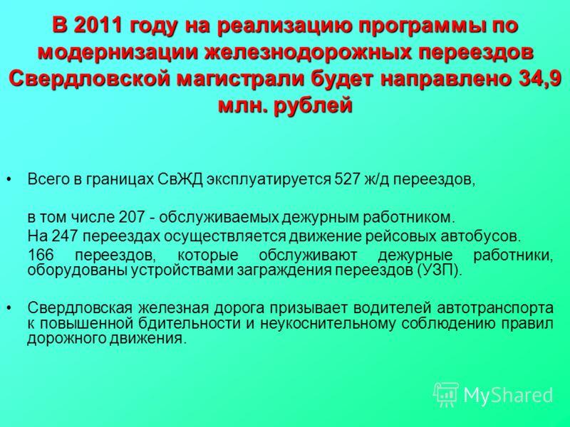 В 2011 году на реализацию программы по модернизации железнодорожных переездов Свердловской магистрали будет направлено 34,9 млн. рублей Всего в границах СвЖД эксплуатируется 527 ж/д переездов, в том числе 207 - обслуживаемых дежурным работником. На 2