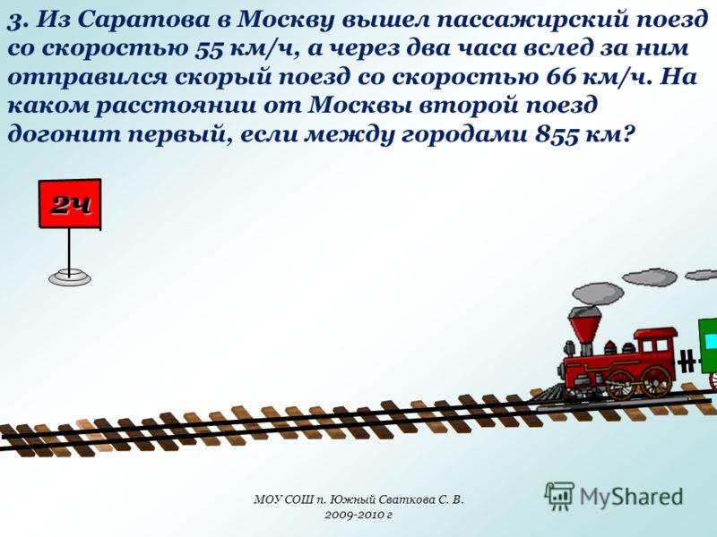 МОУ СОШ п. Южный Сваткова С. В. 2009-2010 г 3. Из Саратова в Москву вышел пассажирский поезд со скоростью 55 км/ч, а через два часа вслед за ним отправился скорый поезд со скоростью 66 км/ч. На каком расстоянии от Москвы второй поезд догонит первый,