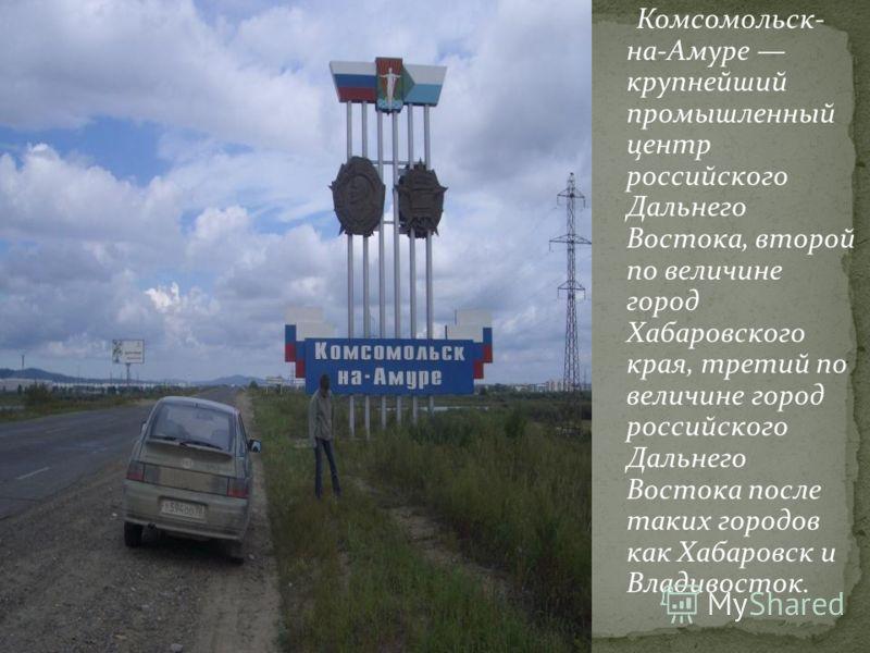 Комсомольск- на-Амуре крупнейший промышленный центр российского Дальнего Востока, второй по величине город Хабаровского края, третий по величине город российского Дальнего Востока после таких городов как Хабаровск и Владивосток.