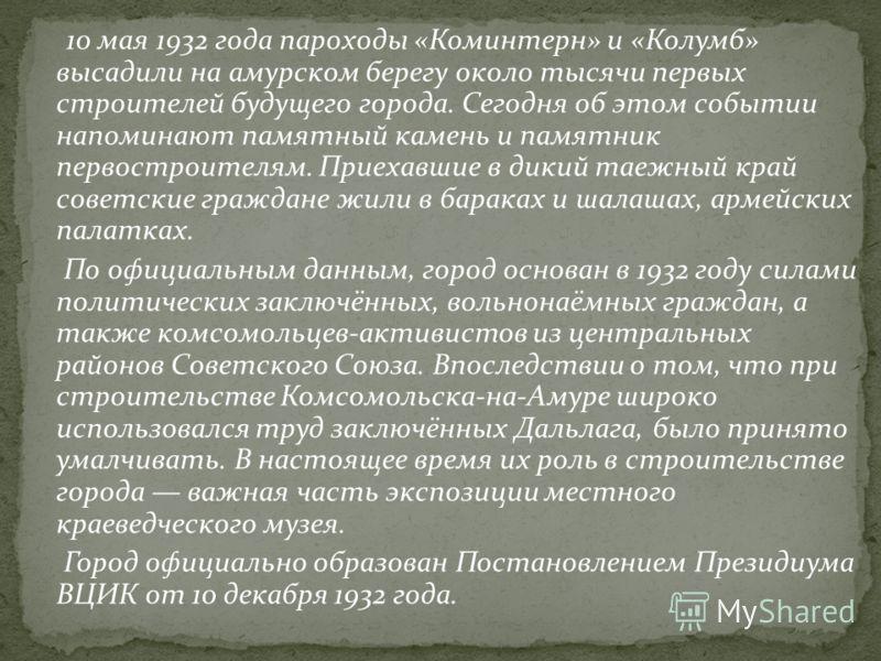 10 мая 1932 года пароходы «Коминтерн» и «Колумб» высадили на амурском берегу около тысячи первых строителей будущего города. Сегодня об этом событии напоминают памятный камень и памятник первостроителям. Приехавшие в дикий таежный край советские граж