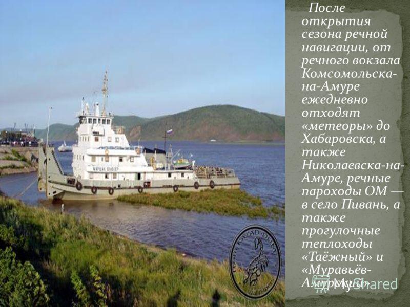 После открытия сезона речной навигации, от речного вокзала Комсомольска- на-Амуре ежедневно отходят «метеоры» до Хабаровска, а также Николаевска-на- Амуре, речные пароходы ОМ в село Пивань, а также прогулочные теплоходы «Таёжный» и «Муравьёв- Амурски