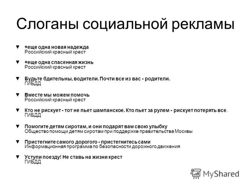 Слоганы социальной рекламы +еще одна новая надежда Российский красный крест +еще одна спасенная жизнь Российский красный крест Будьте бдительны, водители. Почти все из вас - родители. ГИБДД Вместе мы можем помочь Российский красный крест Кто не риску