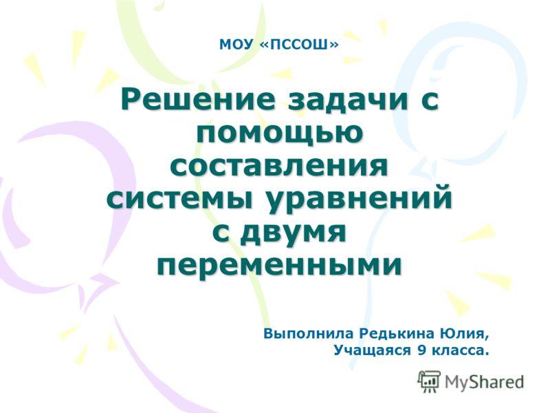 Решение задачи с помощью составления системы уравнений с двумя переменными МОУ «ПССОШ» Выполнила Редькина Юлия, Учащаяся 9 класса.